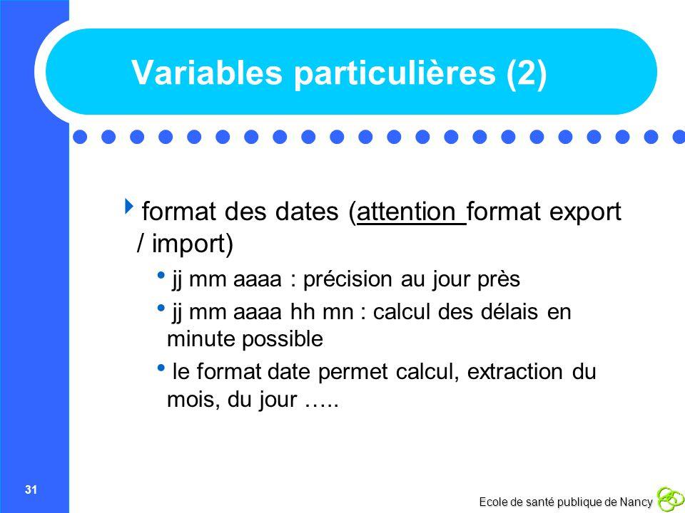 31 Ecole de santé publique de Nancy Variables particulières (2) format des dates (attention format export / import) jj mm aaaa : précision au jour prè