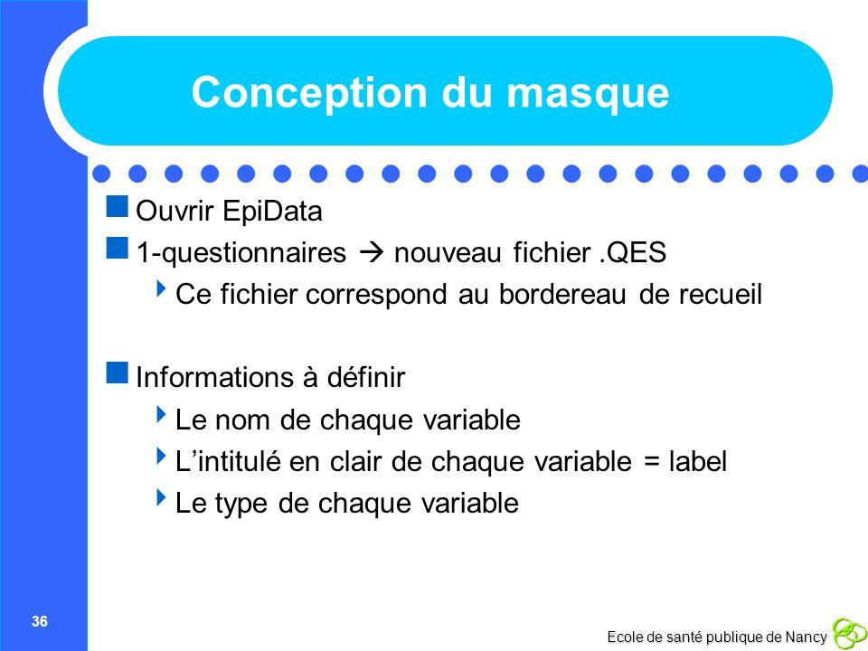 36 Ecole de santé publique de Nancy Conception du masque Ouvrir EpiData 1-questionnaires nouveau fichier.QES Ce fichier correspond au bordereau de rec