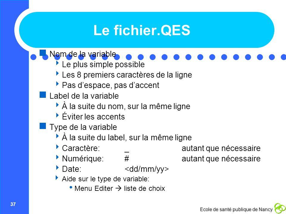 37 Ecole de santé publique de Nancy Le fichier.QES Nom de la variable Le plus simple possible Les 8 premiers caractères de la ligne Pas despace, pas d