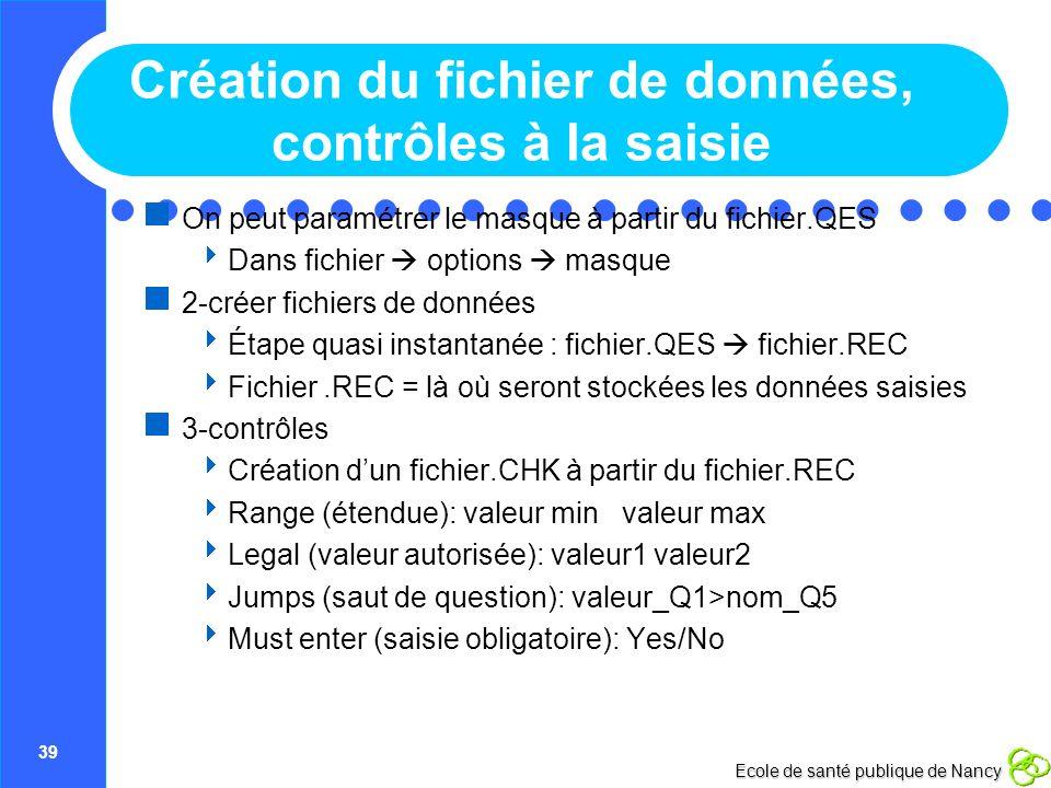 39 Ecole de santé publique de Nancy Création du fichier de données, contrôles à la saisie On peut paramétrer le masque à partir du fichier.QES Dans fi