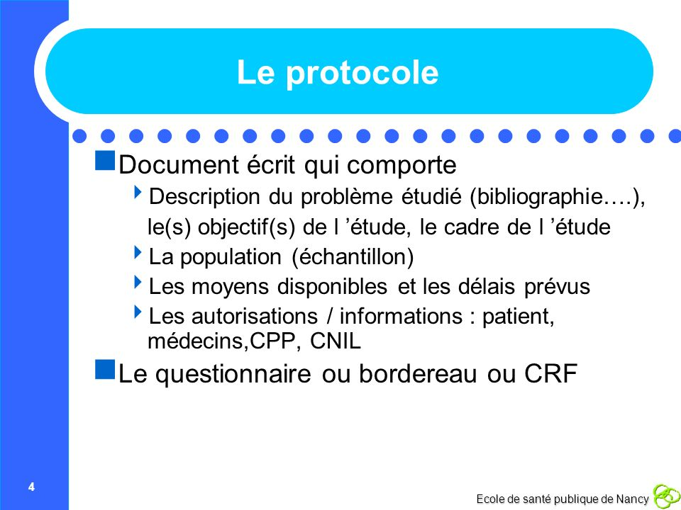 4 Ecole de santé publique de Nancy Le protocole Document écrit qui comporte Description du problème étudié (bibliographie….), le(s) objectif(s) de l é