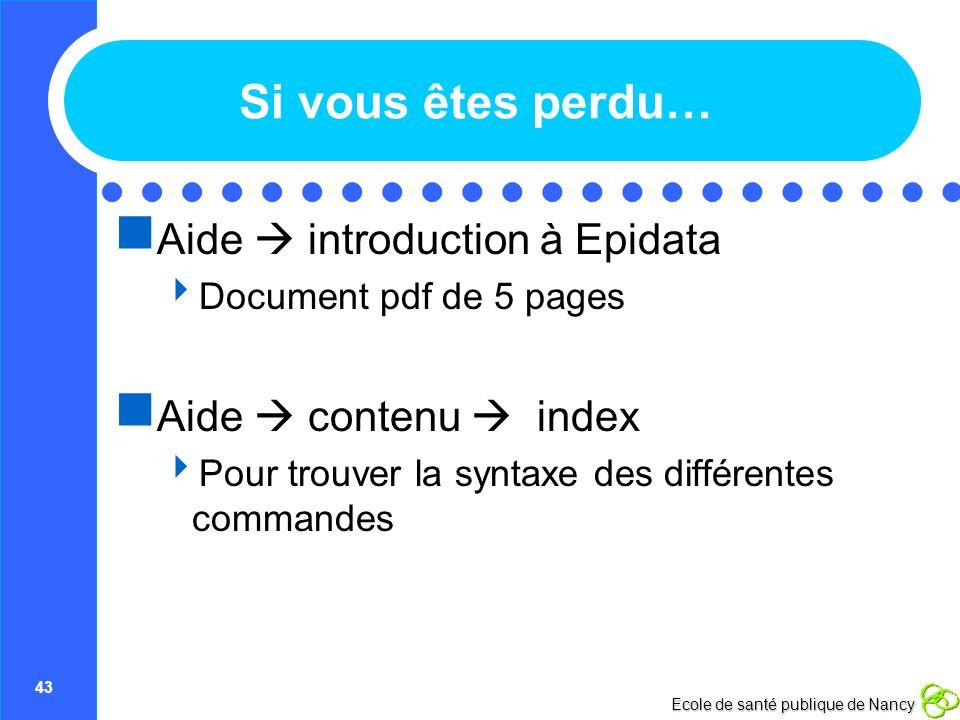 43 Ecole de santé publique de Nancy Si vous êtes perdu… Aide introduction à Epidata Document pdf de 5 pages Aide contenu index Pour trouver la syntaxe