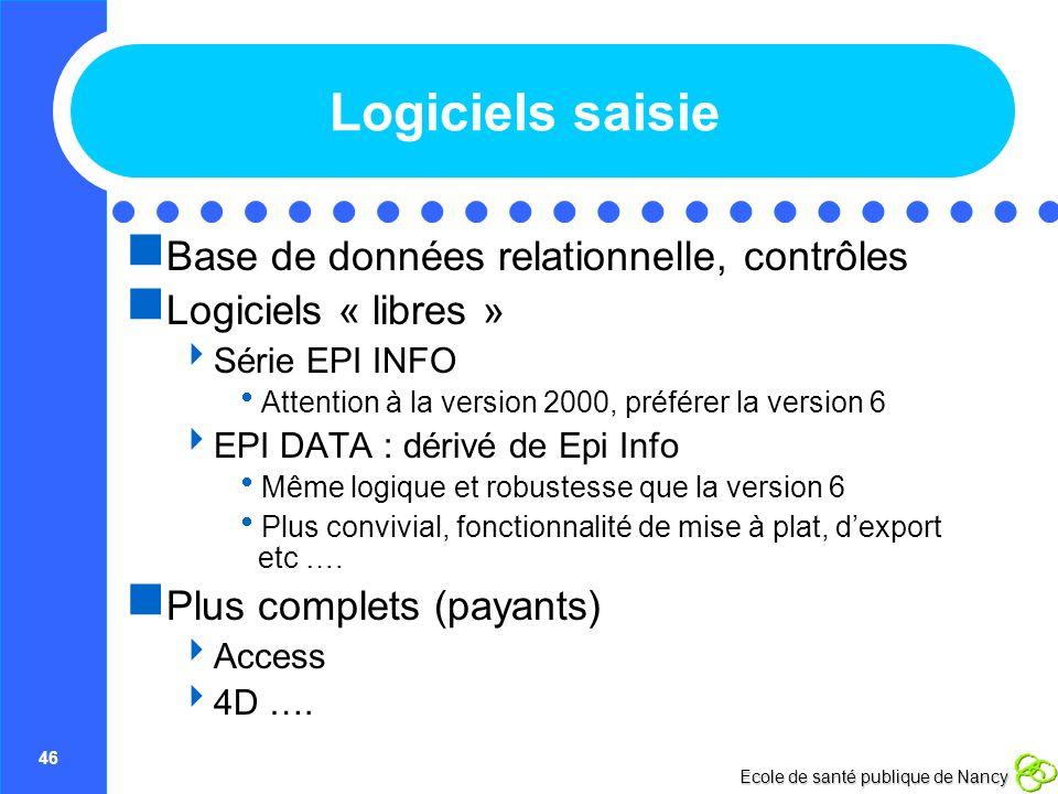 46 Ecole de santé publique de Nancy Logiciels saisie Base de données relationnelle, contrôles Logiciels « libres » Série EPI INFO Attention à la versi