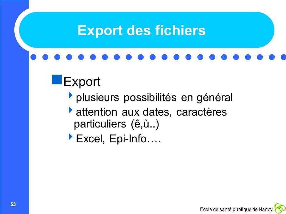 53 Ecole de santé publique de Nancy Export des fichiers Export plusieurs possibilités en général attention aux dates, caractères particuliers (ê,ù..)