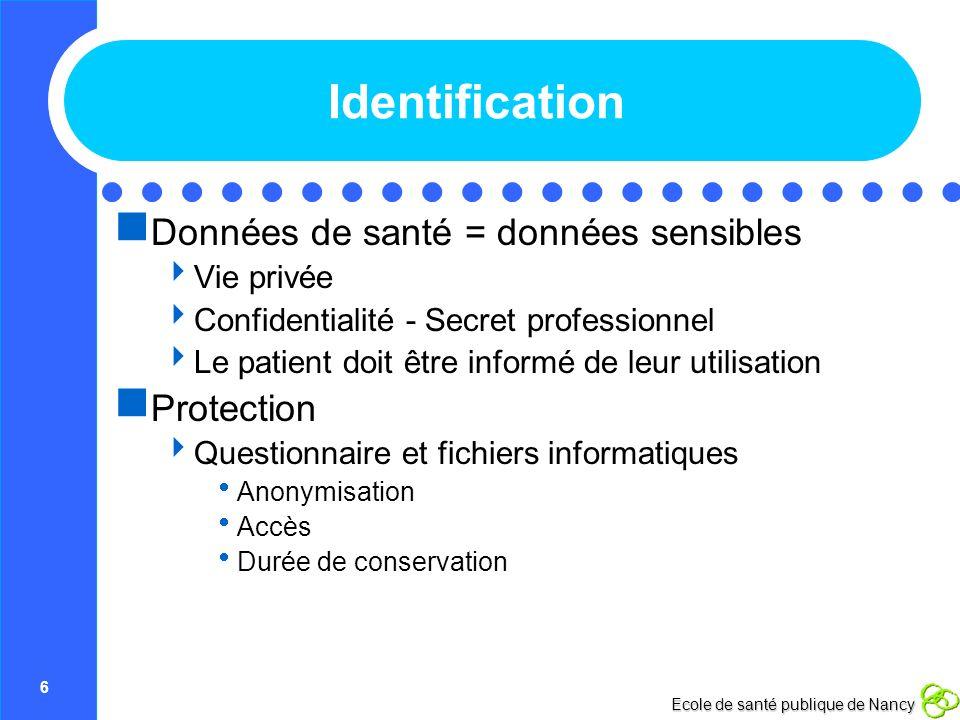 7 Ecole de santé publique de Nancy Identification Données directement ou indirectement nominatives : soumis à déclaration CCTIRS + CNIL Pas de données nominatives + données de santé dans le même fichier informatique Nécessité de garder des données nominatives .