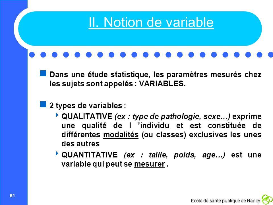 61 Ecole de santé publique de Nancy II. Notion de variable Dans une étude statistique, les paramètres mesurés chez les sujets sont appelés : VARIABLES