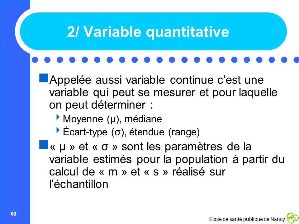 63 Ecole de santé publique de Nancy 2/ Variable quantitative Appelée aussi variable continue cest une variable qui peut se mesurer et pour laquelle on