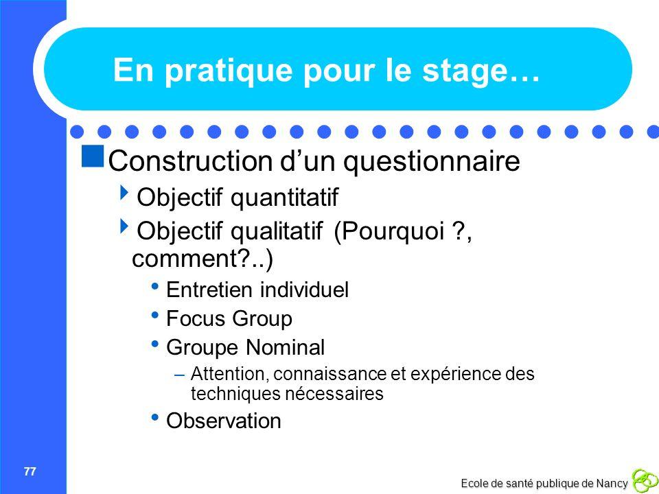 77 Ecole de santé publique de Nancy En pratique pour le stage… Construction dun questionnaire Objectif quantitatif Objectif qualitatif (Pourquoi ?, co