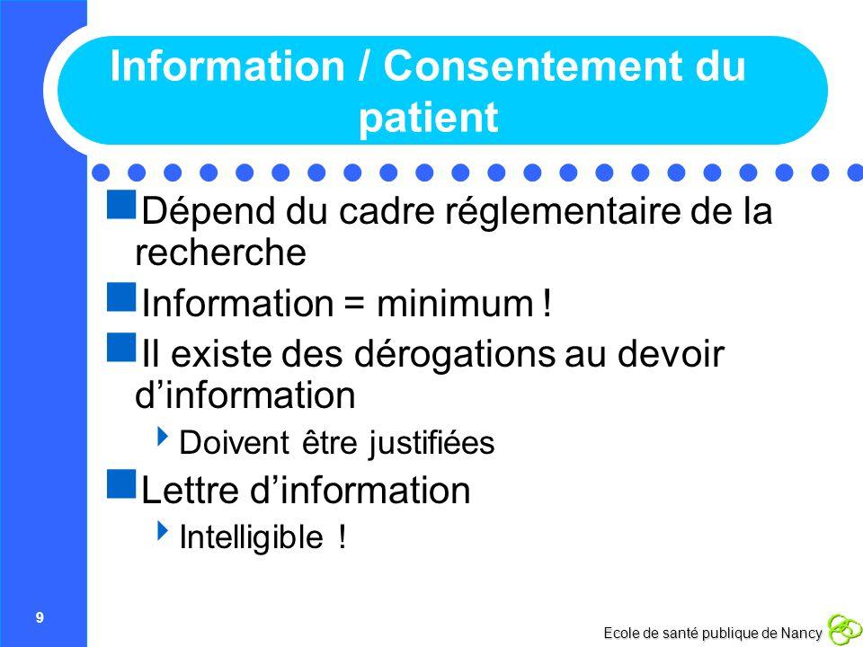 9 Ecole de santé publique de Nancy Information / Consentement du patient Dépend du cadre réglementaire de la recherche Information = minimum ! Il exis