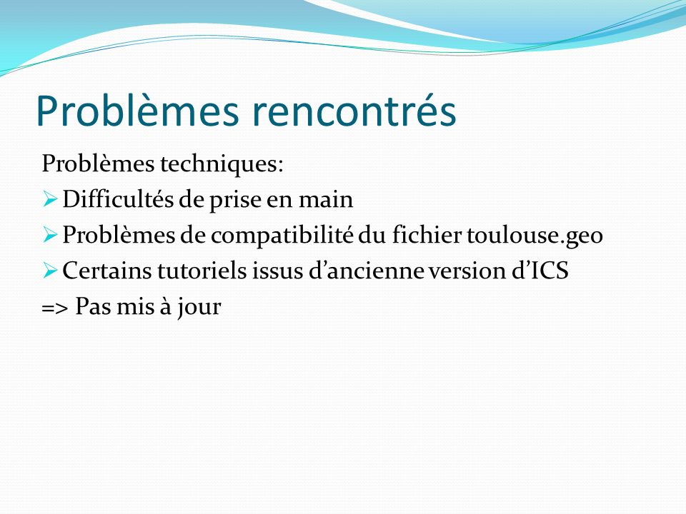 Problèmes rencontrés Problèmes techniques: Difficultés de prise en main Problèmes de compatibilité du fichier toulouse.geo Certains tutoriels issus da