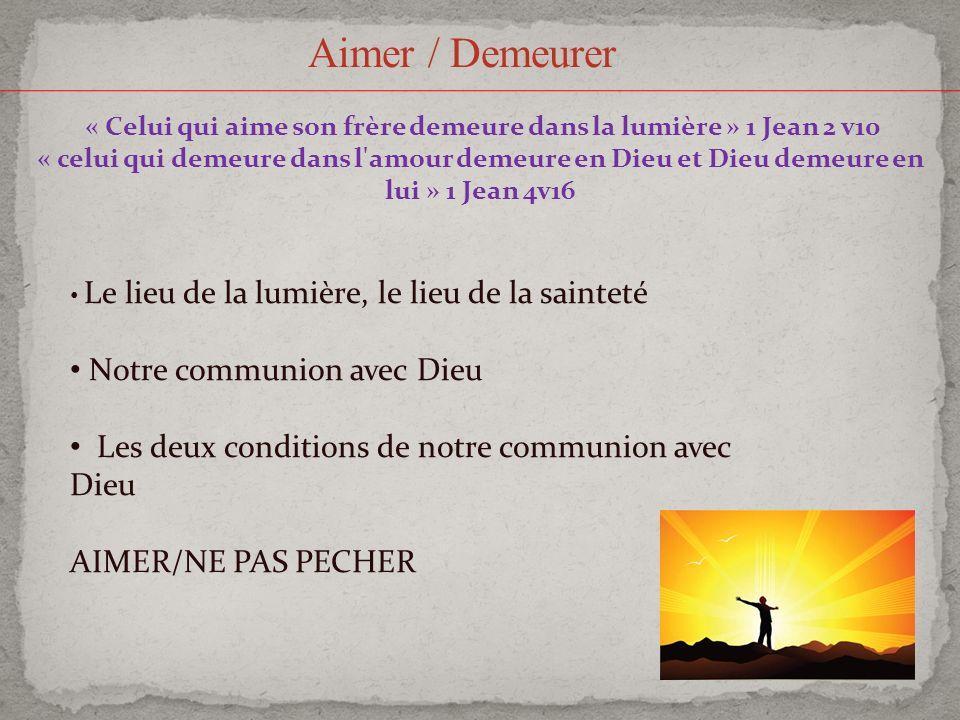 Aimer / Demeurer « Celui qui aime son frère demeure dans la lumière » 1 Jean 2 v10 « celui qui demeure dans l'amour demeure en Dieu et Dieu demeure en