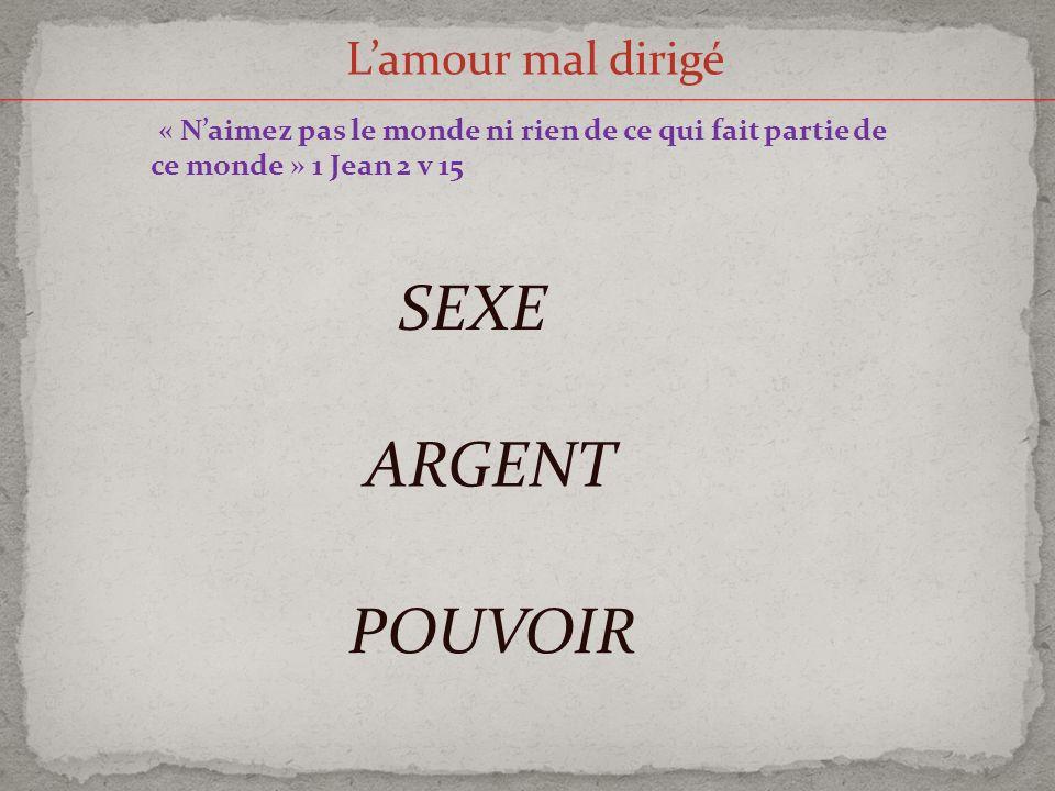 Lamour mal dirigé « Naimez pas le monde ni rien de ce qui fait partie de ce monde » 1 Jean 2 v 15 SEXE ARGENT POUVOIR