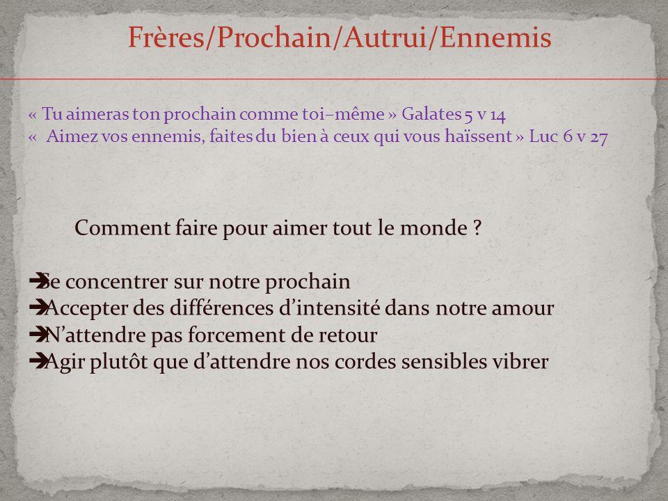 Frères/Prochain/Autrui/Ennemis « Tu aimeras ton prochain comme toi–même » Galates 5 v 14 « Aimez vos ennemis, faites du bien à ceux qui vous haïssent
