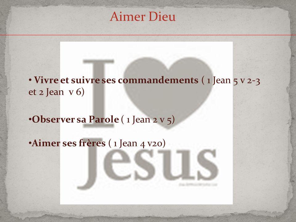 Aimer Dieu Vivre et suivre ses commandements ( 1 Jean 5 v 2-3 et 2 Jean v 6) Observer sa Parole ( 1 Jean 2 v 5) Aimer ses frères ( 1 Jean 4 v20)