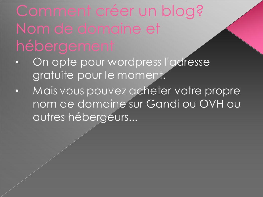 Comment créer un blog? Nom de domaine et hébergement On opte pour wordpress l'adresse gratuite pour le moment. Mais vous pouvez acheter votre propre n