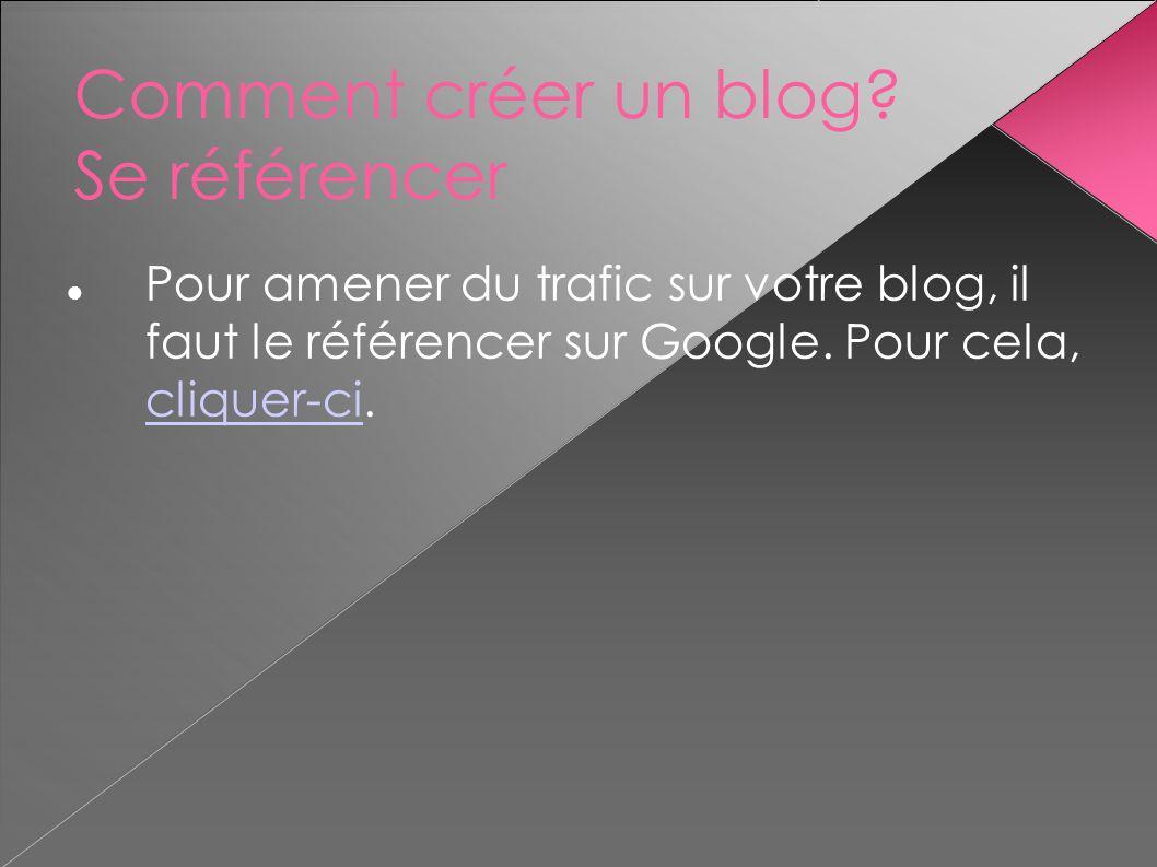 Comment créer un blog? Se référencer Pour amener du trafic sur votre blog, il faut le référencer sur Google. Pour cela, cliquer-ci. cliquer-ci