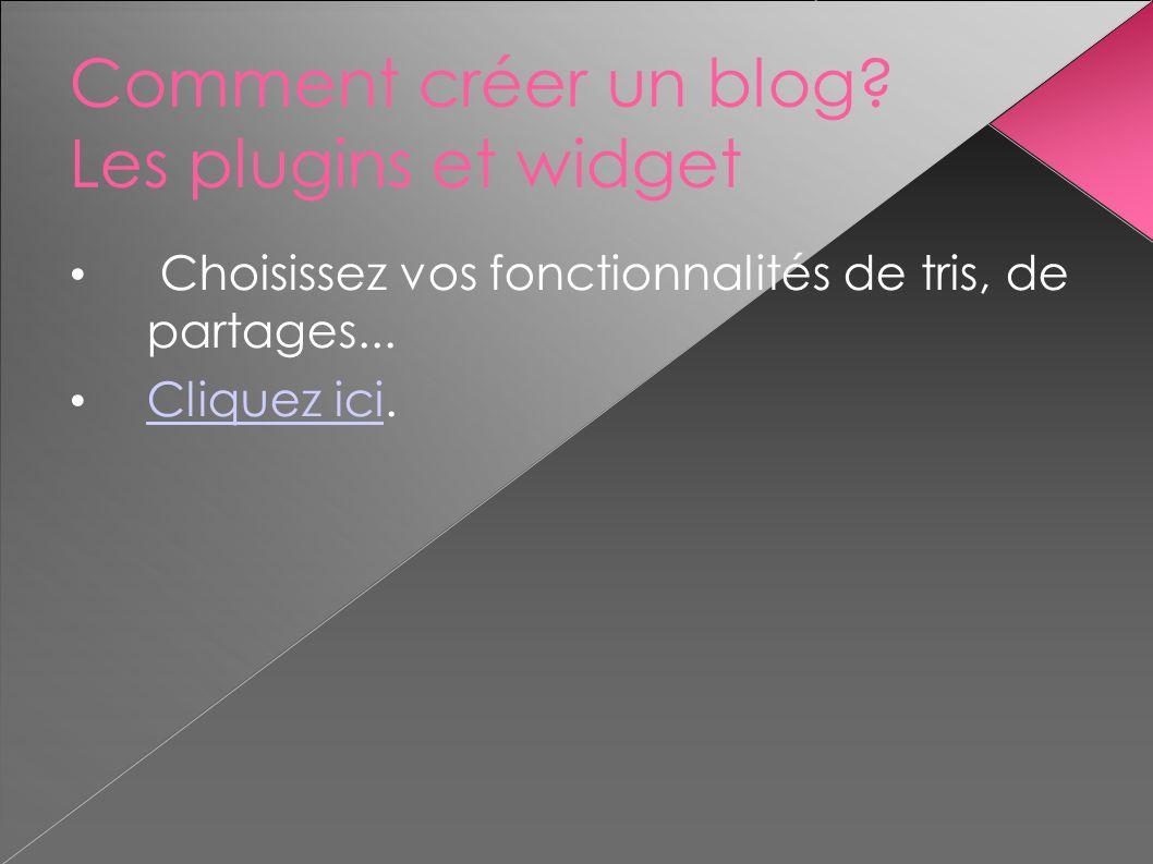 Comment créer un blog? Les plugins et widget Choisissez vos fonctionnalités de tris, de partages... Cliquez ici. Cliquez ici