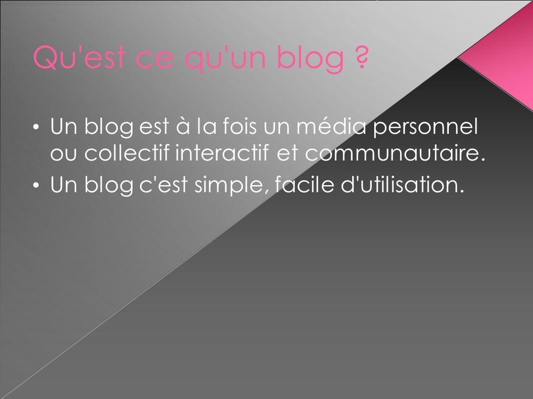 Qu'est ce qu'un blog ? Un blog est à la fois un média personnel ou collectif interactif et communautaire. Un blog c'est simple, facile d'utilisation.