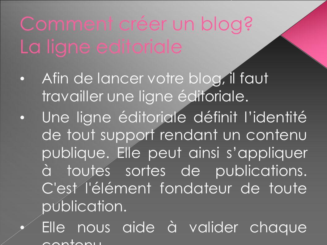 Comment créer un blog? La ligne editoriale Afin de lancer votre blog, il faut travailler une ligne éditoriale. Une ligne éditoriale définit lidentité
