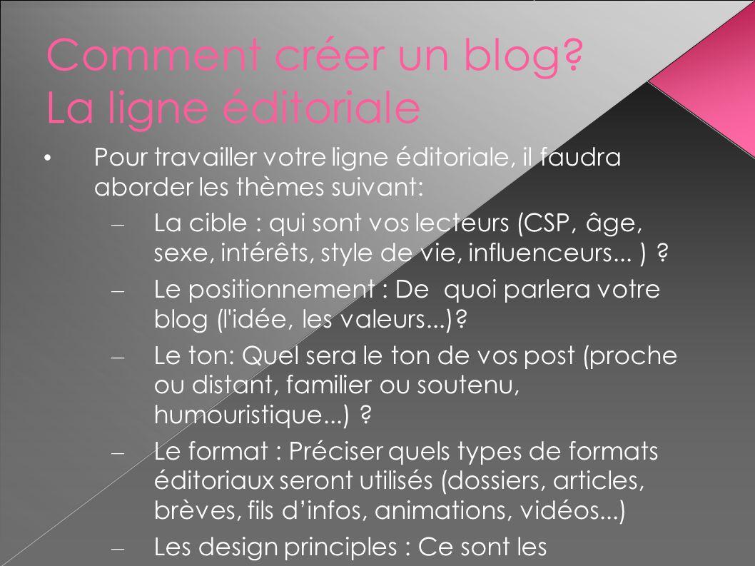 Comment créer un blog? La ligne éditoriale Pour travailler votre ligne éditoriale, il faudra aborder les thèmes suivant: – La cible : qui sont vos lec