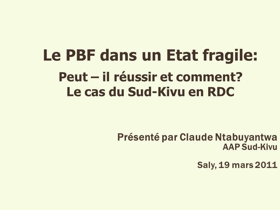 Le PBF dans un Etat fragile: Peut – il réussir et comment? Le cas du Sud-Kivu en RDC Présenté par Claude Ntabuyantwa AAP Sud-Kivu Saly, 19 mars 2011