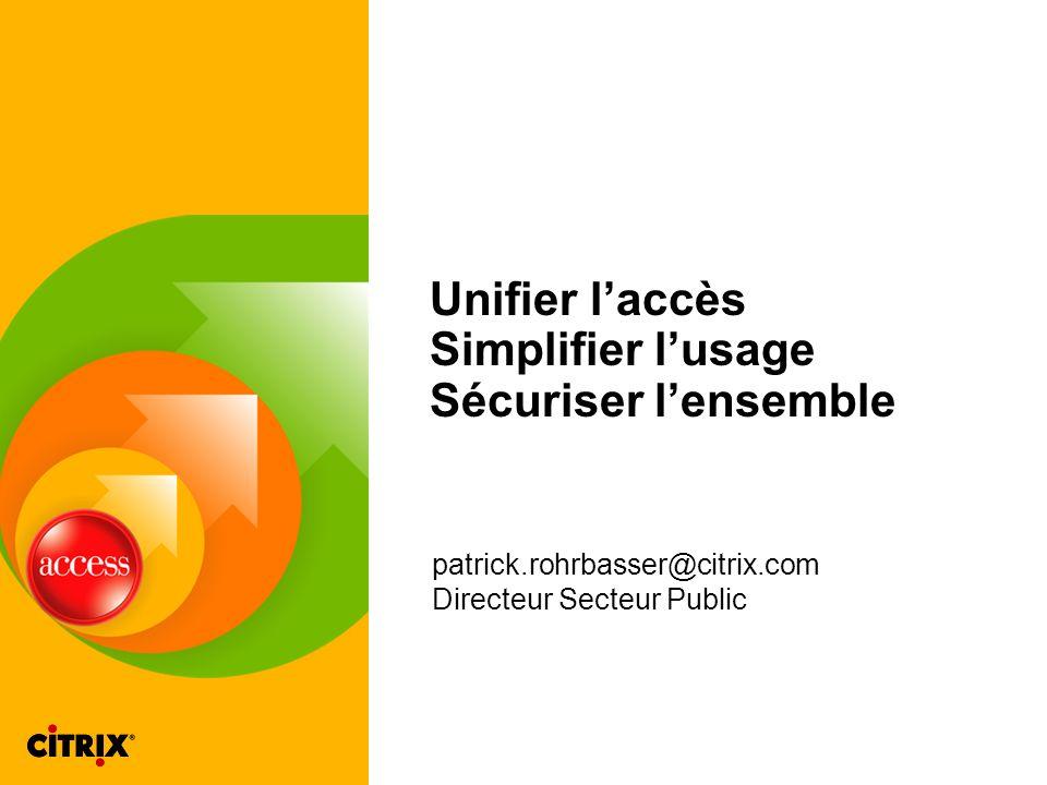 Unifier laccès Simplifier lusage Sécuriser lensemble patrick.rohrbasser@citrix.com Directeur Secteur Public