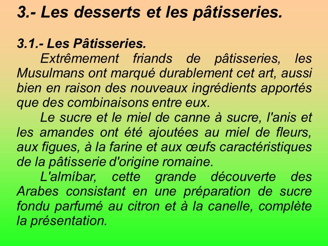 3.- Les desserts et les pâtisseries. 3.1.- Les Pâtisseries. Extrêmement friands de pâtisseries, les Musulmans ont marqué durablement cet art, aussi bi