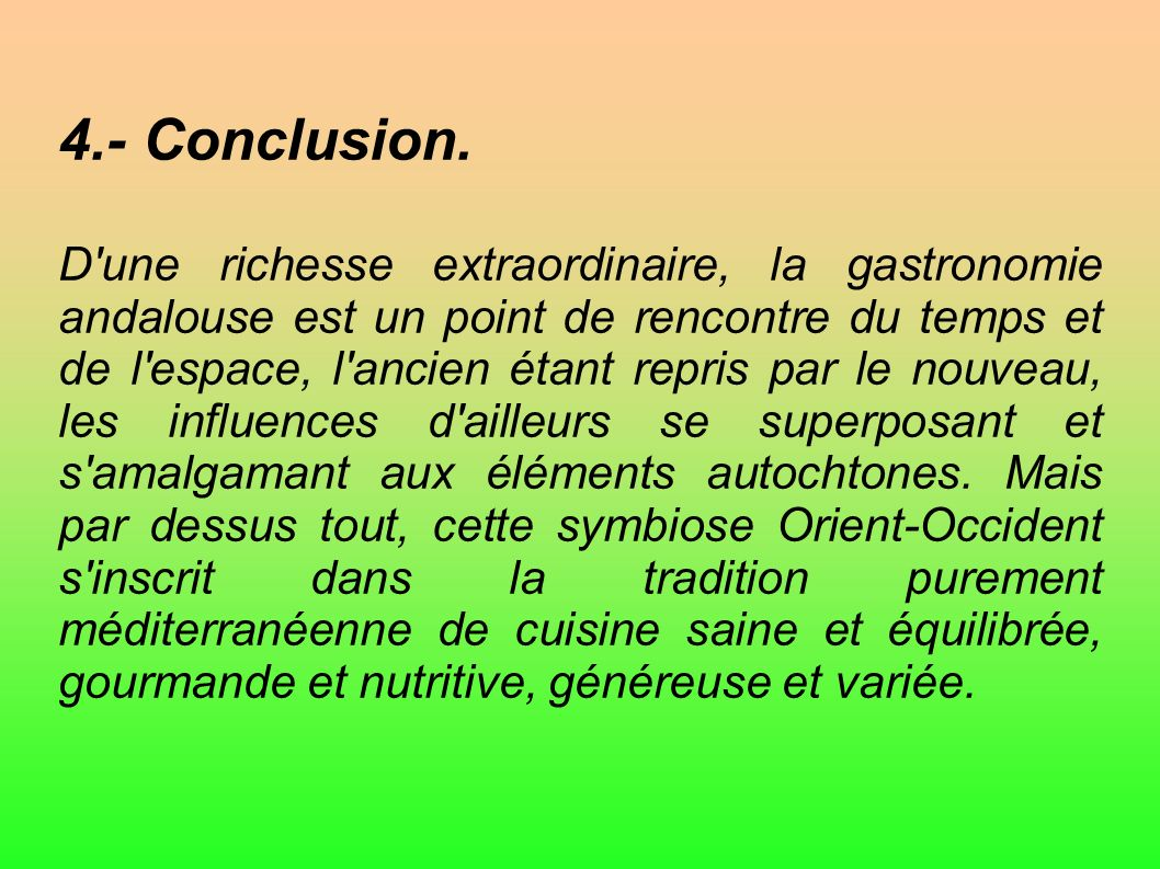 4.- Conclusion. D'une richesse extraordinaire, la gastronomie andalouse est un point de rencontre du temps et de l'espace, l'ancien étant repris par l