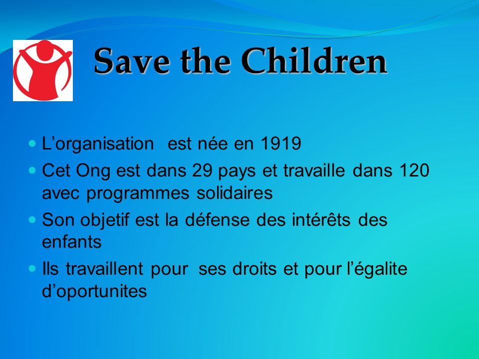 Save the Children Lorganisation est née en 1919 Cet Ong est dans 29 pays et travaille dans 120 avec programmes solidaires Son objetif est la défense des intérêts des enfants Ils travaillent pour ses droits et pour légalite doportunites