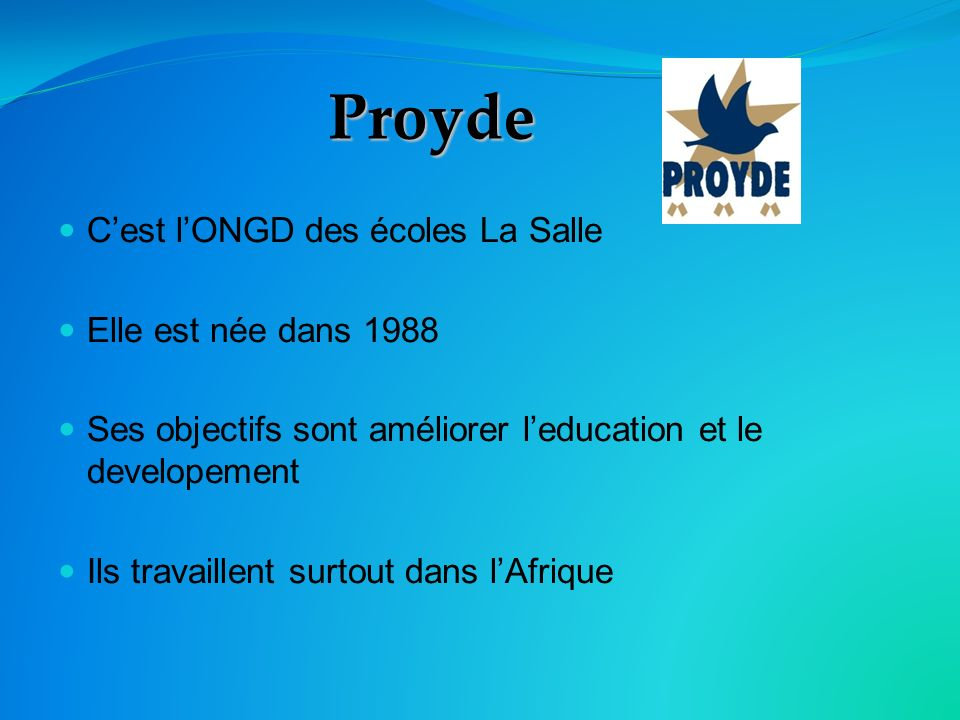 Proyde Cest lONGD des écoles La Salle Elle est née dans 1988 Ses objectifs sont améliorer leducation et le developement Ils travaillent surtout dans lAfrique