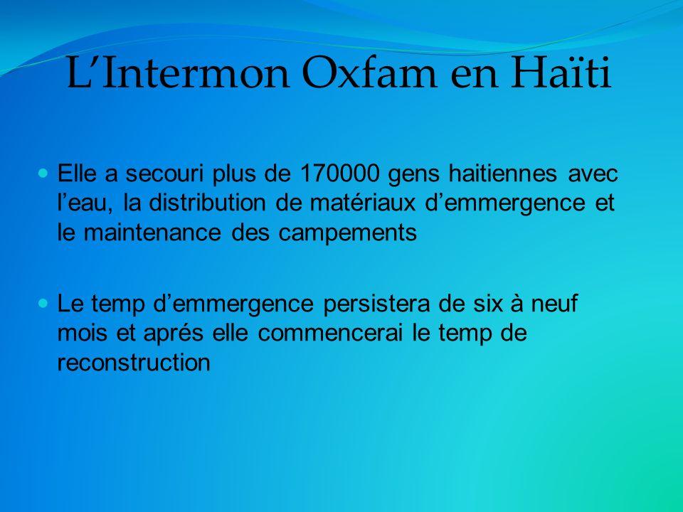 Elle a secouri plus de 170000 gens haitiennes avec leau, la distribution de matériaux demmergence et le maintenance des campements Le temp demmergence persistera de six à neuf mois et aprés elle commencerai le temp de reconstruction LIntermon Oxfam en Haïti