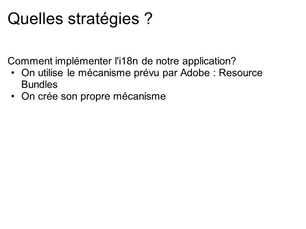 Quelles stratégies ? Comment implémenter l'i18n de notre application? On utilise le mécanisme prévu par Adobe : Resource Bundles On crée son propre mé