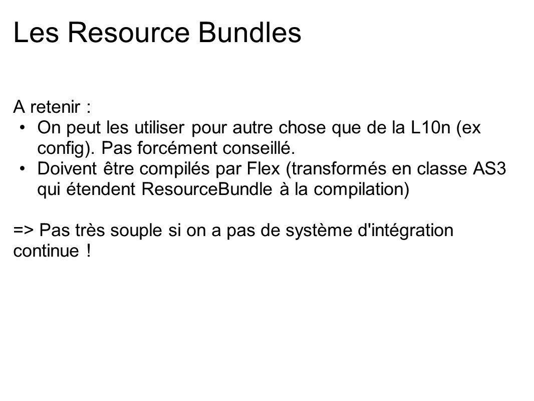 Les Resource Bundles A retenir : On peut les utiliser pour autre chose que de la L10n (ex config). Pas forcément conseillé. Doivent être compilés par