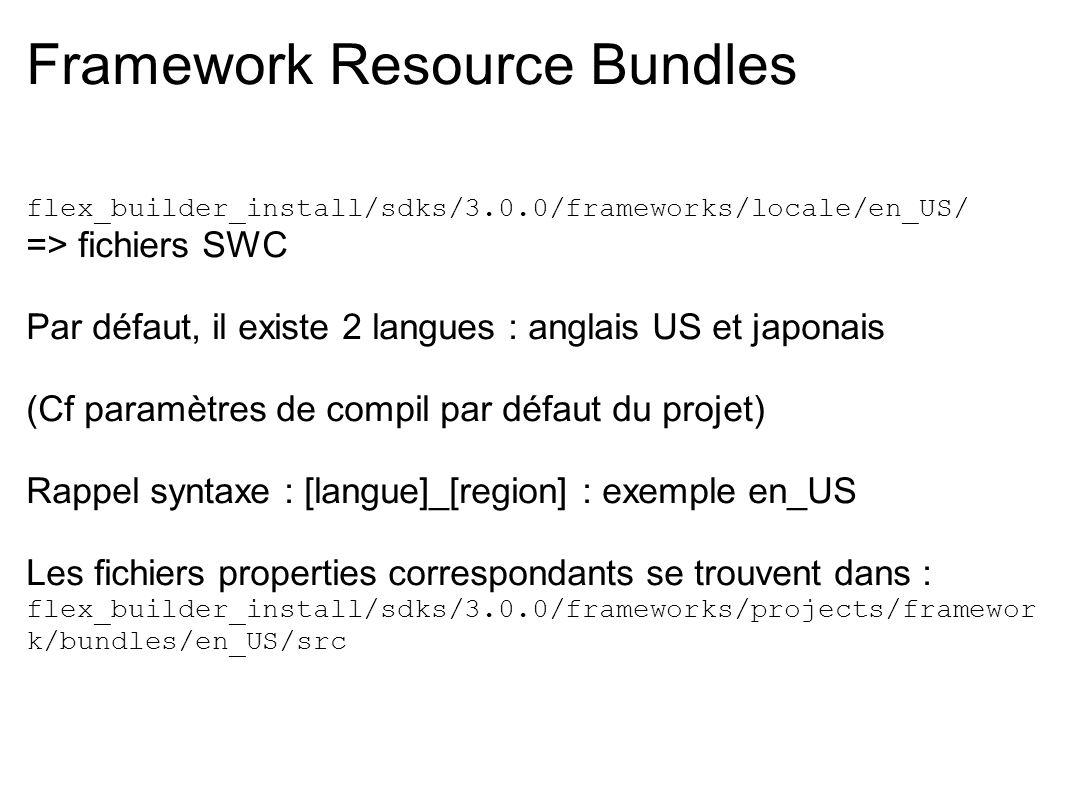 Framework Resource Bundles flex_builder_install/sdks/3.0.0/frameworks/locale/en_US/ => fichiers SWC Par défaut, il existe 2 langues : anglais US et ja