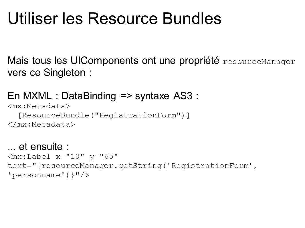 Utiliser les Resource Bundles Mais tous les UIComponents ont une propriété resourceManager vers ce Singleton : En MXML : DataBinding => syntaxe AS3 :