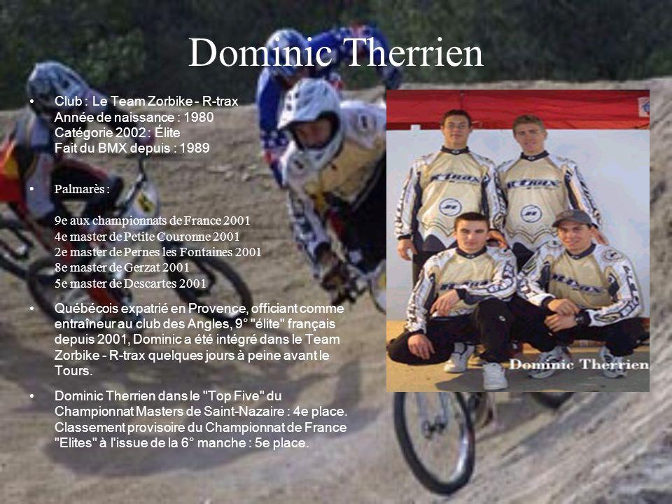 Dominic Therrien Club : Le Team Zorbike - R-trax Année de naissance : 1980 Catégorie 2002 : Élite Fait du BMX depuis : 1989 Palmarès : 9e aux champion