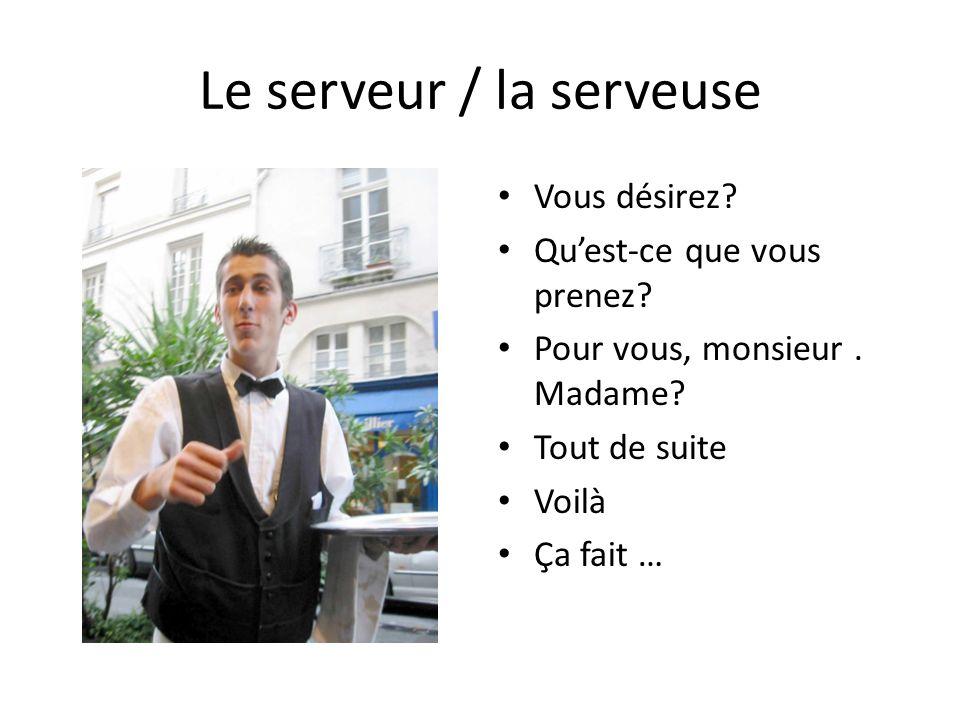 Le serveur / la serveuse Vous désirez. Quest-ce que vous prenez.