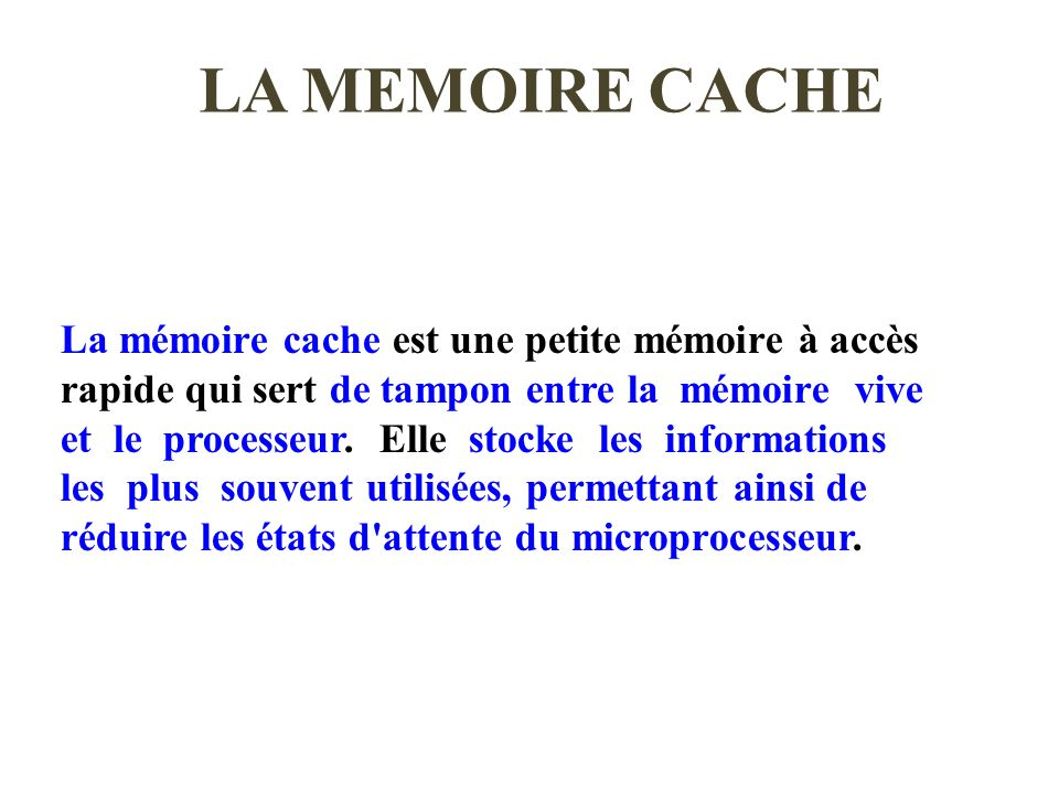 LA MEMOIRE CACHE La mémoire cache est une petite mémoire à accès rapide qui sert de tampon entre la mémoire vive et le processeur. Elle stocke les inf