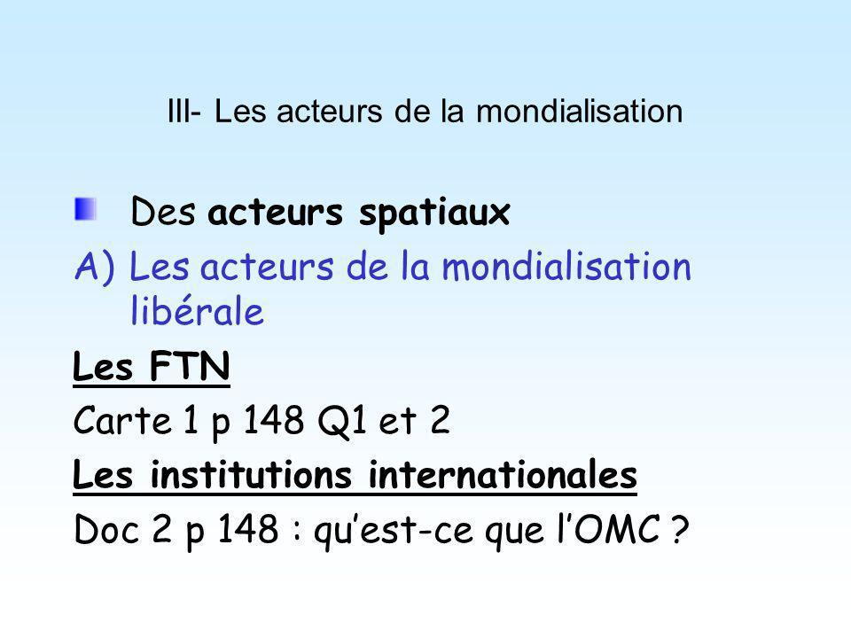III- Les acteurs de la mondialisation Des acteurs spatiaux A)Les acteurs de la mondialisation libérale Les FTN Carte 1 p 148 Q1 et 2 Les institutions internationales Doc 2 p 148 : quest-ce que lOMC ?