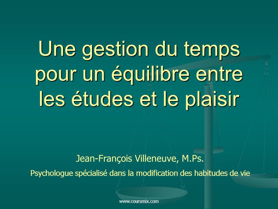 www.coursmix.com Une gestion du temps pour un équilibre entre les études et le plaisir Jean-François Villeneuve, M.Ps. Psychologue spécialisé dans la