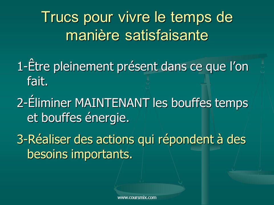www.coursmix.com Trucs pour vivre le temps de manière satisfaisante 1-Être pleinement présent dans ce que lon fait. 2-Éliminer MAINTENANT les bouffes