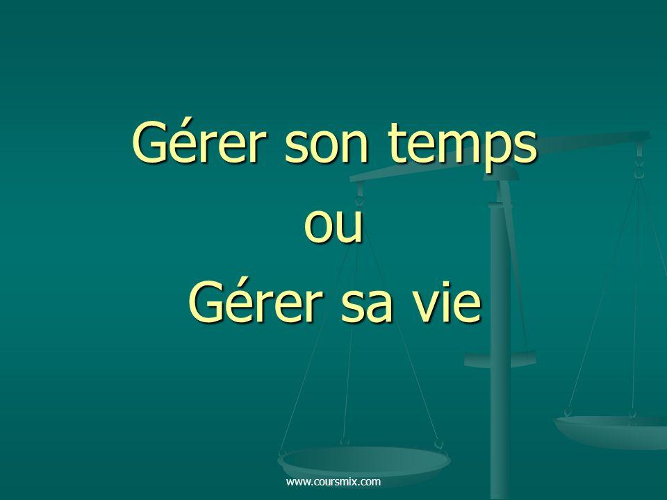 www.coursmix.com Gérer son temps ou Gérer sa vie