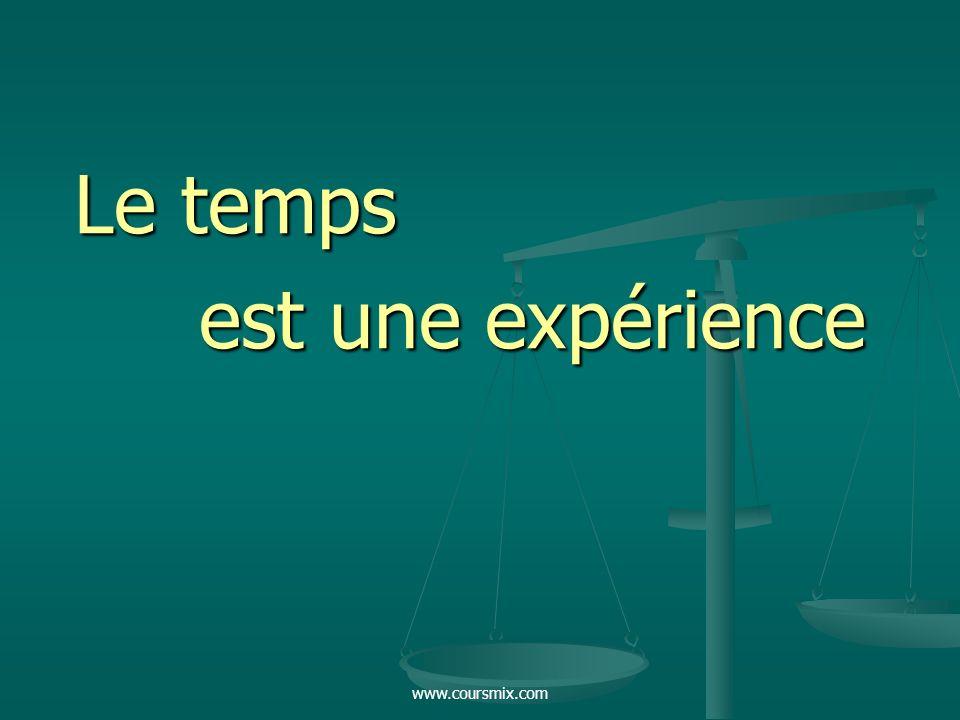 www.coursmix.com Le temps est une expérience est une expérience