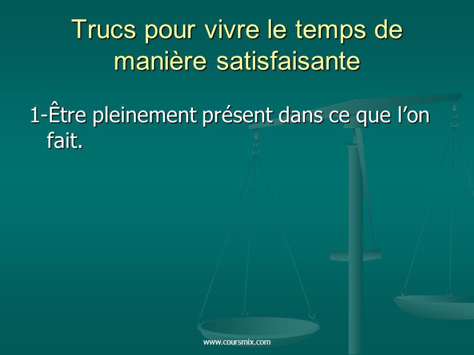 www.coursmix.com Trucs pour vivre le temps de manière satisfaisante 1-Être pleinement présent dans ce que lon fait.