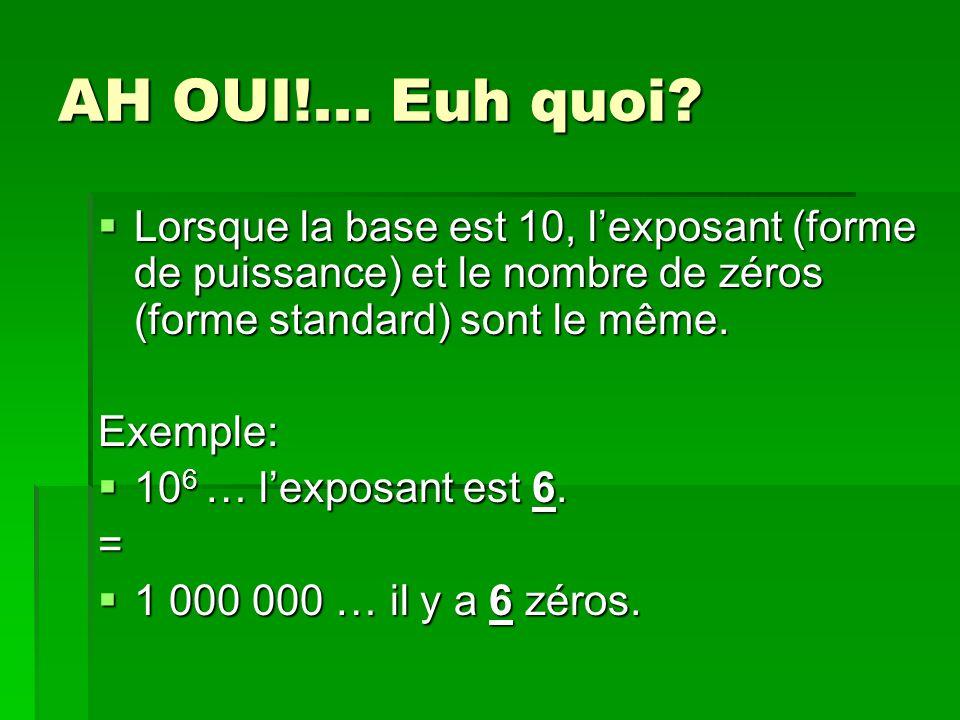 AH OUI!... Euh quoi? Lorsque la base est 10, lexposant (forme de puissance) et le nombre de zéros (forme standard) sont le même. Lorsque la base est 1