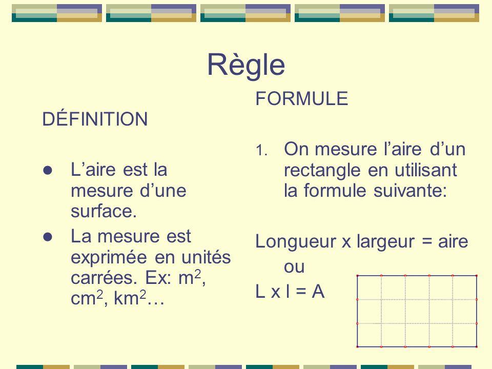 Règle DÉFINITION Laire est la mesure dune surface. La mesure est exprimée en unités carrées. Ex: m 2, cm 2, km 2 … FORMULE 1. On mesure laire dun rect