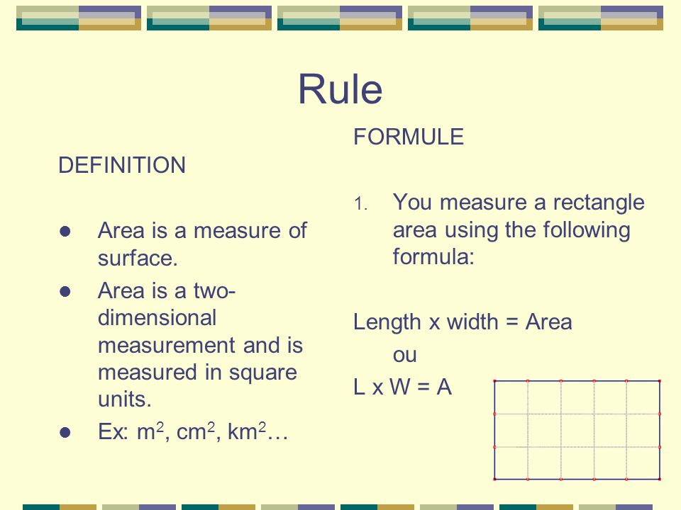 Rule DEFINITION Area is a measure of surface. Area is a two- dimensional measurement and is measured in square units. Ex: m 2, cm 2, km 2 … FORMULE 1.