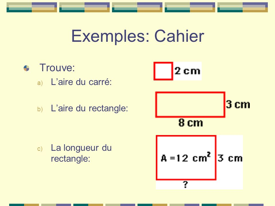 Examples: Copybook Find: a) The area of the square: b) The area of the rectangle: c) The length or the rectangle: