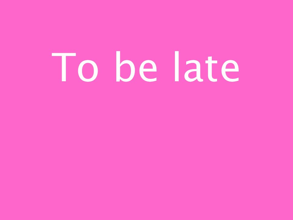 To be late