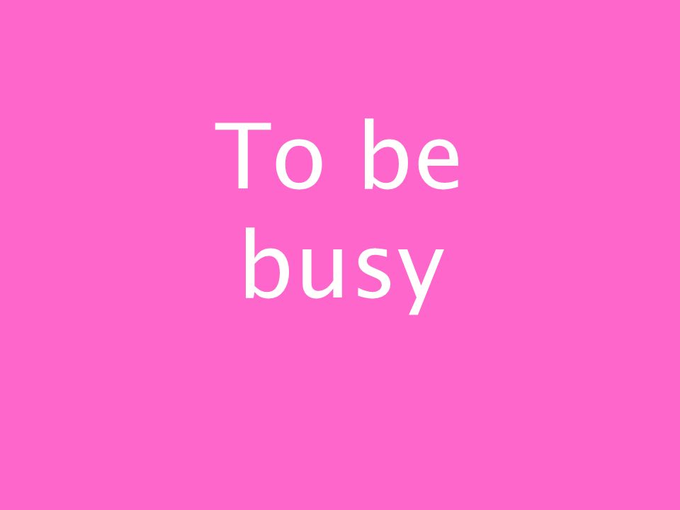To be busy